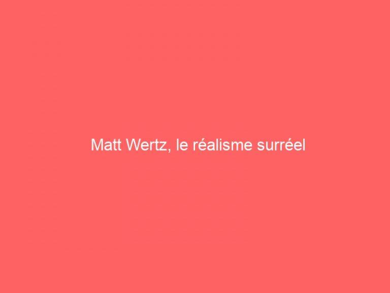 Read more about the article Matt Wertz, le réalisme surréel